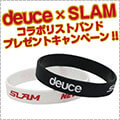 Deuce x SLAM限定コラボリストバンドプレゼントキャンペーン!!